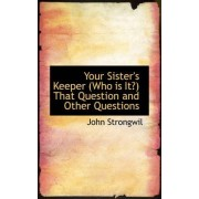 Your Sister's Keeper (Who Is It?) That Question and Other Questions by John Strongwil