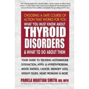 What You Must Know about Thyroid Disorders & What to Do about Them: Your Guide to Treating Autoimmune Dysfunction, Hypo- And Hyperthyroidism, Mood Swi