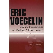 Eric Voegelin and the Foundations of Modern Political Science by Barry Cooper