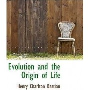 Evolution and the Origin of Life by Henry Charlton Bastian