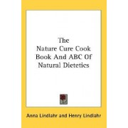 The Nature Cure Cook Book and ABC of Natural Dietetics by Anna Lindlahr