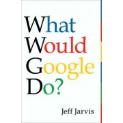 What Would Google Do? by Jeff Jarvis