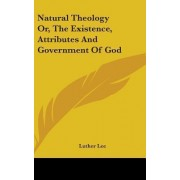 Natural Theology Or, The Existence, Attributes And Government Of God by Luther Lee