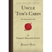 Harriet Beecher Stowe Uncle Tom's Cabin: Life Among the Lowly (Forgotten Books)