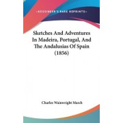 Sketches And Adventures In Madeira, Portugal, And The Andalusias Of Spain (1856) by Charles Wainwright March