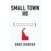 Small Town Ho: The Hilarious Story of Moving from the Big City to North Idaho