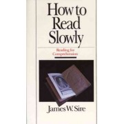 How to Read Slowly: Reading for Comprehension by James W. Sire