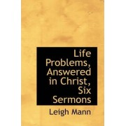 Life Problems, Answered in Christ, Six Sermons by Leigh Mann