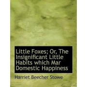 Little Foxes; Or, the Insignificant Little Habits Which Mar Domestic Happiness by Professor Harriet Beecher Stowe