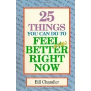 25 Things You Can Do to Feel Better Right Now by Bill Chandler