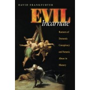 Evil Incarnate: Rumors of Demonic Conspiracy and Satanic Abuse in History