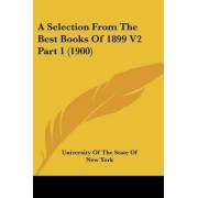 A Selection from the Best Books of 1899 V2 Part 1 (1900) by Of The State of New University of the State of New York