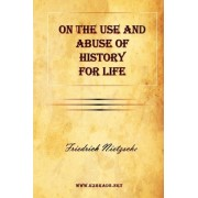 On the Use and Abuse of History for Life by Friedrich Wilhelm Nietzsche