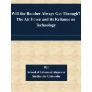 Will the Bomber Always Get Through? the Air Force and Its Reliance on Technology by School of Advanced Airpower Studies Air