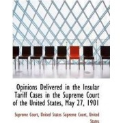Opinions Delivered in the Insular Tariff Cases in the Supreme Court of the United States, May 27, 19 by Supreme Court
