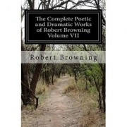 The Complete Poetic and Dramatic Works of Robert Browning Volume VII