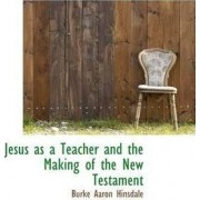 Jesus as a Teacher and the Making of the New Testament by Burke Aaron Hinsdale