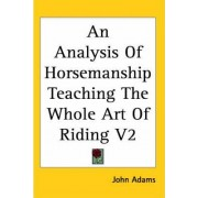 An Analysis Of Horsemanship Teaching The Whole Art Of Riding V2 by John Adams