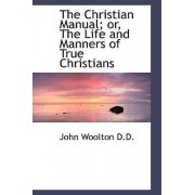 The Christian Manual; Or, the Life and Manners of True Christians by John Woolton