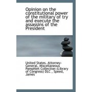Opinion on the Constitutional Power of the Military of Try and Execute the Assassins of the Presiden by United States Attorney-General