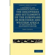 A Historical and Philosophical Sketch of the Discoveries and Settlements of the Europeans in Northern and Western Africa, at the Close of the Eighteenth Century by John F. Leyden