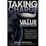 Taking Charge with Value Investing: How to Choose the Best Investments According to Price, Performance, & Valuation to Build a Winning Portfolio by Brian Nichols