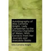 Autobiography of Miss Cornelia Knight, Lady Companion to the Princess Charlotte of Wales by Ellis Cornelia Knight