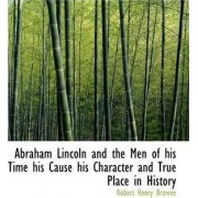 Abraham Lincoln and the Men of His Time His Cause His Character and True Place in History by Robert Henry Browne
