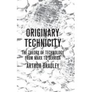 Originary Technicity: The Theory of Technology from Marx to Derrida by Arthur Bradley