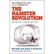 The Hamster Revolution. How to Manage Your Email Before It Manages You. Stop Info Glut -- Reclaim Your Life by Mike Song