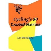 Cycling's 50 Craziest Stories by Les Woodland