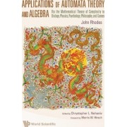 Applications Of Automata Theory And Algebra: Via The Mathematical Theory Of Complexity To Biology, Physics, Psychology, Philosophy, And Games by John L. Rhodes