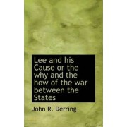 Lee and His Cause or the Why and the How of the War Between the States by John R Derring