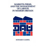 Markets, Firms and the Management of Labour in Modern Britain by Howard Gospel
