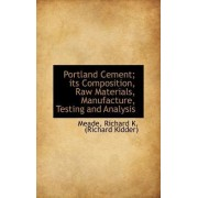 Portland Cement; Its Composition, Raw Materials, Manufacture, Testing and Analysis by Meade Richard K (Richard Kidder)