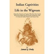 Indian Captivities, or Life in the Wigwam; Being True Narratives of Captives Who Have Been Carried Away by the Indians from the Frontier Settlements O by Samuel Gardner Drake