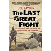 The Last Great Fight: The Extraordinary Tale of Two Men and How One Fight Changed Their Lives Forever, Paperback/Joe Layden