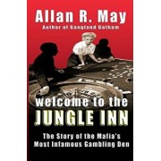 Welcome to the Jungle Inn: The Story of the Mafia's Most Infamous Gambling Den, Paperback/Allan R. May