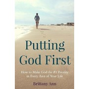 Putting God First: How to Make God the #1 Priority in Every Area of Your Life, Paperback/Brittany Ann