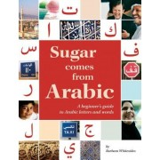 Sugar Comes from Arabic: A Beginners Guide to Arabic Letters and Words, Paperback