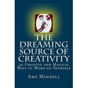 The Dreaming Source of Creativity: 30 Creative and Magical Ways to Work on Yourself, Paperback/Amy Mindell