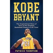 Kobe Bryant: The Inspirational Story of One of the Greatest Basketball Players of All Time!, Paperback/Patrick Thompson