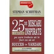 25 de miscari inspirate + 5 bonusuri pe care trebuie sa le faci ca sa ai succes in vanzari/Stephan Schiffman