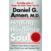 Healing the Hardware of the Soul: Enhance Your Brain to Improve Your Work, Love, and Spiritual Life, Paperback/Daniel Amen