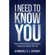 I Need to Know You: How to Meet Ordinary, Extraordinary People and Improve Your Life, Paperback/Kymberli Speight