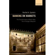Banking on Markets. The Transformation of Bank-State Ties in Europe and Beyond, Paperback/Rachel A. Epstein