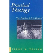 Practical Theology: On Earth as It Is in Heaven, Paperback/Terry a. Veling