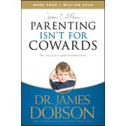 Parenting Isn't for Cowards: The 'You Can Do It' Guide for Hassled Parents from America's Best-Loved Family Advocate, Paperback