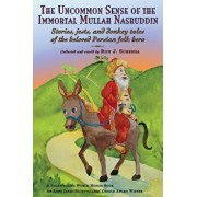 The Uncommon Sense of the Immortal Mullah Nasruddin: Stories, Jests, and Donkey Tales of the Beloved Persian Folk Hero, Paperback/Ron J. Suresha