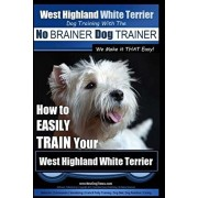 West Highland White Terrier - Dog Training with the No BRAINER Dog TRAINER We Make it THAT Easy!: How To EASILY TRAIN Your West Highland White Terrier, Paperback/Paul Allen Pearce